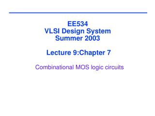 EE534 VLSI Design System Summer 2003  Lecture 9:Chapter 7 Combinational MOS logic circuits
