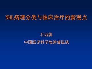 NHL 病理分类与临床治疗的新观点 石远凯                   中国医学科学院肿瘤医院