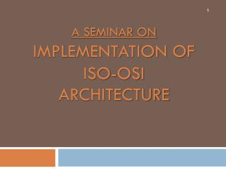 A seminar on  Implementation of ISO-OSI Architecture
