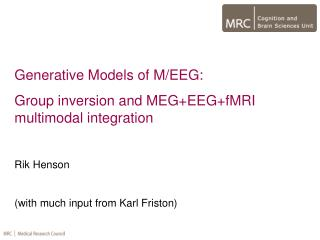 Generative Models of M/EEG: Group inversion and MEG+EEG+fMRI multimodal integration Rik Henson