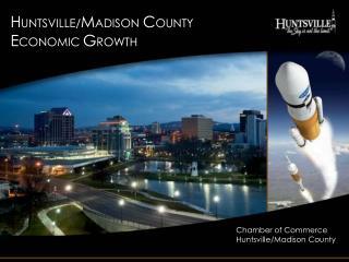 H UNTSVILLE/ M ADISON  C OUNTY E CONOMIC  G ROWTH