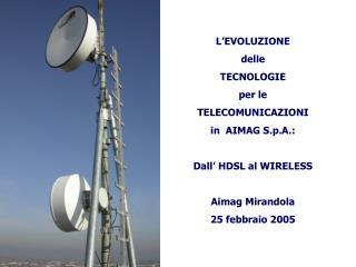 L'EVOLUZIONE  delle TECNOLOGIE  per le TELECOMUNICAZIONI in  AIMAG S.p.A.: Dall' HDSL al WIRELESS
