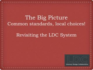 The Big Picture Common standards, local choices! Revisiting the LDC System