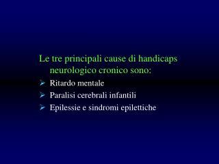 Le tre principali cause di handicaps neurologico cronico sono: Ritardo mentale