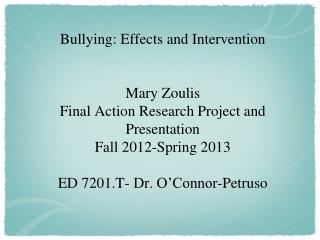 Bullying: Effects and Intervention Mary Zoulis Final Action Research Project and Presentation