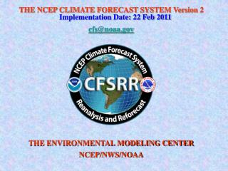 THE NCEP CLIMATE FORECAST SYSTEM Version 2  Implementation Date: 22 Feb 2011 cfs@noaa