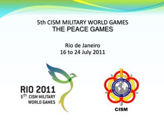 5th CISM MILITARY WORLD GAMES THE PEACE GAMES Rio de Janeiro 16 to 24 July 2011