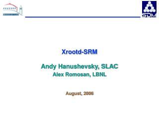 Xrootd-SRM Andy Hanushevsky, SLAC Alex Romosan, LBNL August, 2006