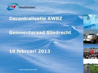 Decentralisatie AWBZ Gemeenteraad Sliedrecht 19 februari 2013