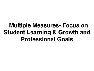 Multiple Measures- Focus on Student Learning & Growth and Professional Goals