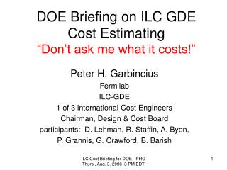 "DOE Briefing on ILC GDE Cost Estimating ""Don't ask me what it costs!"""