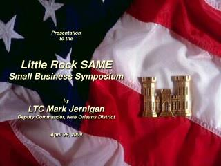Presentation  to the    Little Rock SAME   Small Business Symposium    by LTC Mark Jernigan Deputy Commander, New Orlean