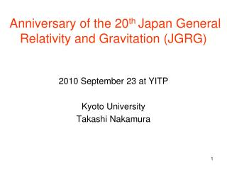Anniversary of the 20 th  Japan General Relativity and Gravitation (JGRG)
