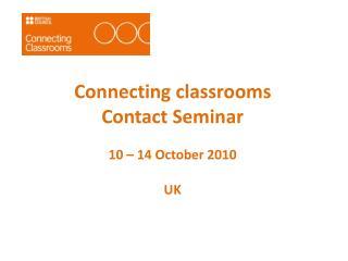 Connecting classrooms Contact Seminar 10 – 14  October  2010 UK