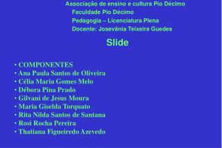 COMPONENTES   Ana Paula Santos de Oliveira   Célia Maria Gomes Melo  Débora Pina Prado