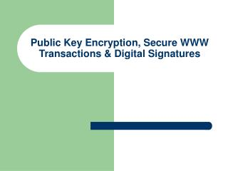 Public Key Encryption, Secure WWW Transactions & Digital Signatures