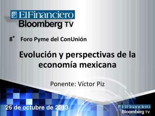 8° Foro Pyme del ConUnión Evolución y perspectivas de la economía mexicana Ponente: Víctor Piz