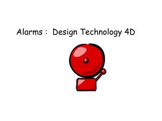 Alarms :  Design Technology 4D