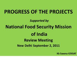 PROGRESS OF THE PROJECTS Supported by National Food Security Mission of India  Review Meeting