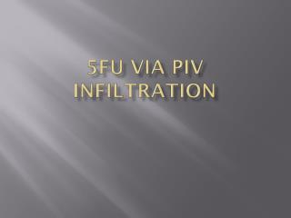 5FU via PIV infiltration