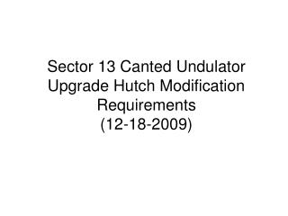 Sector 13 Canted Undulator Upgrade Hutch Modification Requirements (12-18-2009)