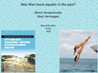Was Man more aquatic in the past? Mario Vaneechoutte Marc Verhaegen May 27th 2011 ECCO VUB