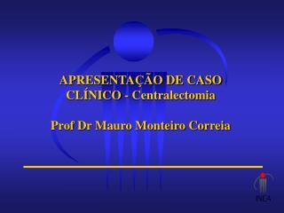 APRESENTAÇÃO DE CASO CLÍNICO - Centralectomia Prof Dr Mauro Monteiro Correia