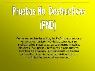 Como su nombre lo indica, las PND  son pruebas o ensayos de carácter NO destructivo, que se