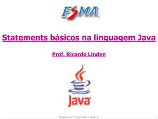 Statements básicos na linguagem Java Prof. Ricardo Linden