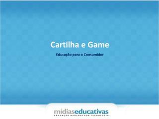 Cartilha e Game Educa��o para o Consumidor