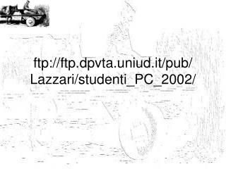 ftp://ftp.dpvta.uniud.it/pub/ Lazzari/studenti_PC_2002/
