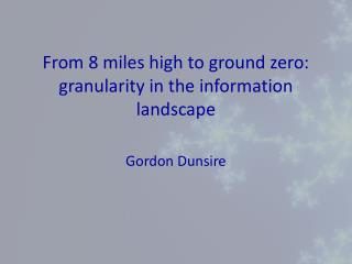 From 8 miles high to ground zero: granularity in the information landscape
