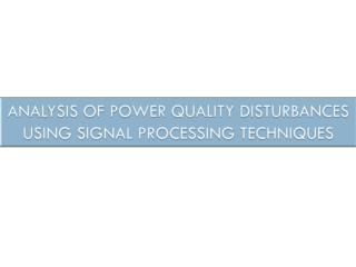 ANALYSIS OF POWER QUALITY DISTURBANCES USING SIGNAL PROCESSING TECHNIQUES