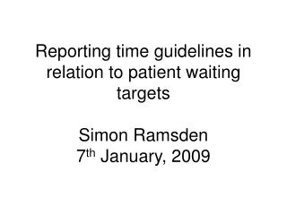 Reporting time guidelines in relation to patient waiting targets Simon Ramsden 7 th  January, 2009