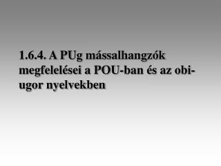 1.6.4. A PUg m�ssalhangz�k megfelel�sei a POU-ban �s az obi-ugor nyelvekben