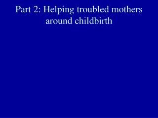 Part 2: Helping troubled mothers around childbirth