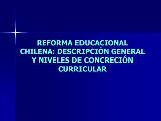 REFORMA EDUCACIONAL CHILENA: DESCRIPCIÓN GENERAL Y NIVELES DE CONCRECIÓN CURRICULAR