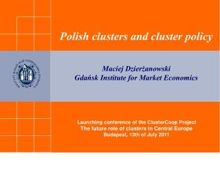 Polish clusters and cluster policy Maciej Dzierżanowski Gdańsk Institute for Market Economics