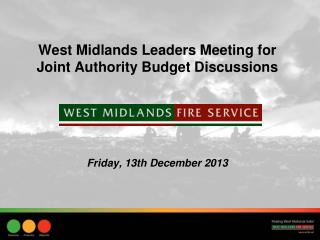 West Midlands Leaders Meeting for Joint Authority Budget Discussions Friday, 13th December 2013