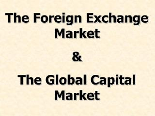 The Foreign Exchange Market & The Global Capital Market