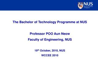 The Bachelor of Technology Programme at NUS Professor POO Aun Neow Faculty of Engineering, NUS