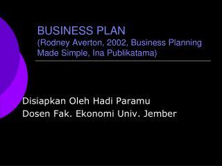 BUSINESS PLAN (Rodney Averton, 2002, Business Planning Made Simple, Ina Publikatama)