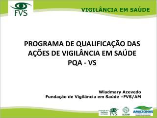 Wladmary Azevedo Fundação de Vigilância em Saúde –FVS/AM