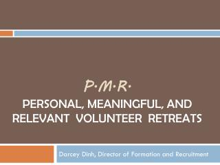 P.M.R.  P ersonal,  M eaningful, and  R elevant  Volunteer  Retreats