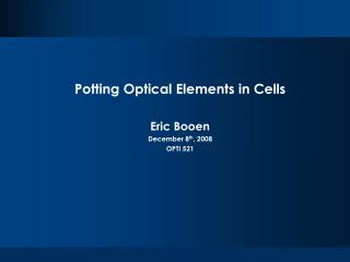 Potting Optical Elements in Cells Eric Booen December 8 th , 2008 OPTI 521