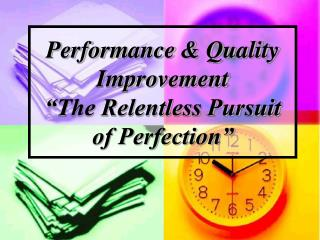 "Performance & Quality Improvement ""The Relentless Pursuit of Perfection"""