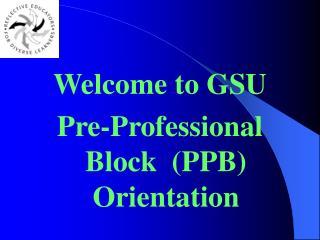 Welcome to GSU Pre-Professional Block  (PPB) Orientation