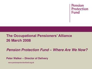 The Occupational Pensioners' Alliance 26 March 2008 Pension Protection Fund – Where Are We Now?