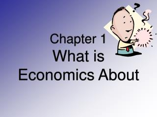 Chapter 1   What is Economics About