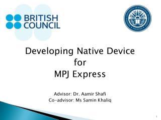 Developing Native Device  for  MPJ Express Advisor: Dr. Aamir Shafi Co-advisor: Ms Samin Khaliq